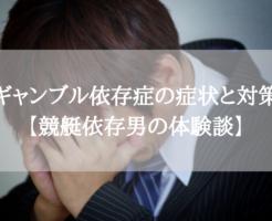 ギャンブル依存症の症状と対策・治し方【競艇依存男の体験談】
