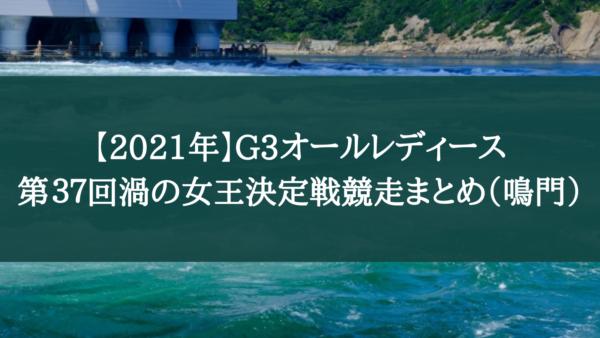 【2021年】G3オールレディース第37回渦の女王決定戦競走まとめ(鳴門)