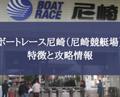 ボートレース尼崎(尼崎競艇場)の特徴と攻略情報!甲子園の浜風と六甲おろしに要注意