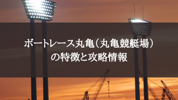 ボートレース丸亀(丸亀競艇場)の特徴と攻略データ
