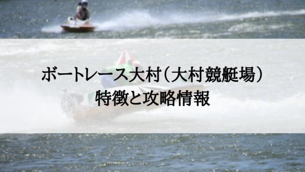ボートレース大村(大村競艇場)の特徴と攻略情報【水面・水質・潮・風・コースデータ】