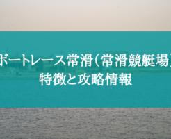 ボートレース常滑(常滑競艇場)の特徴と攻略データ!【コース・水面・水質・潮・風】