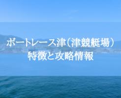 ボートレース津(津競艇場)の特徴と攻略情報【水面・水質・潮・風・コースデータ】